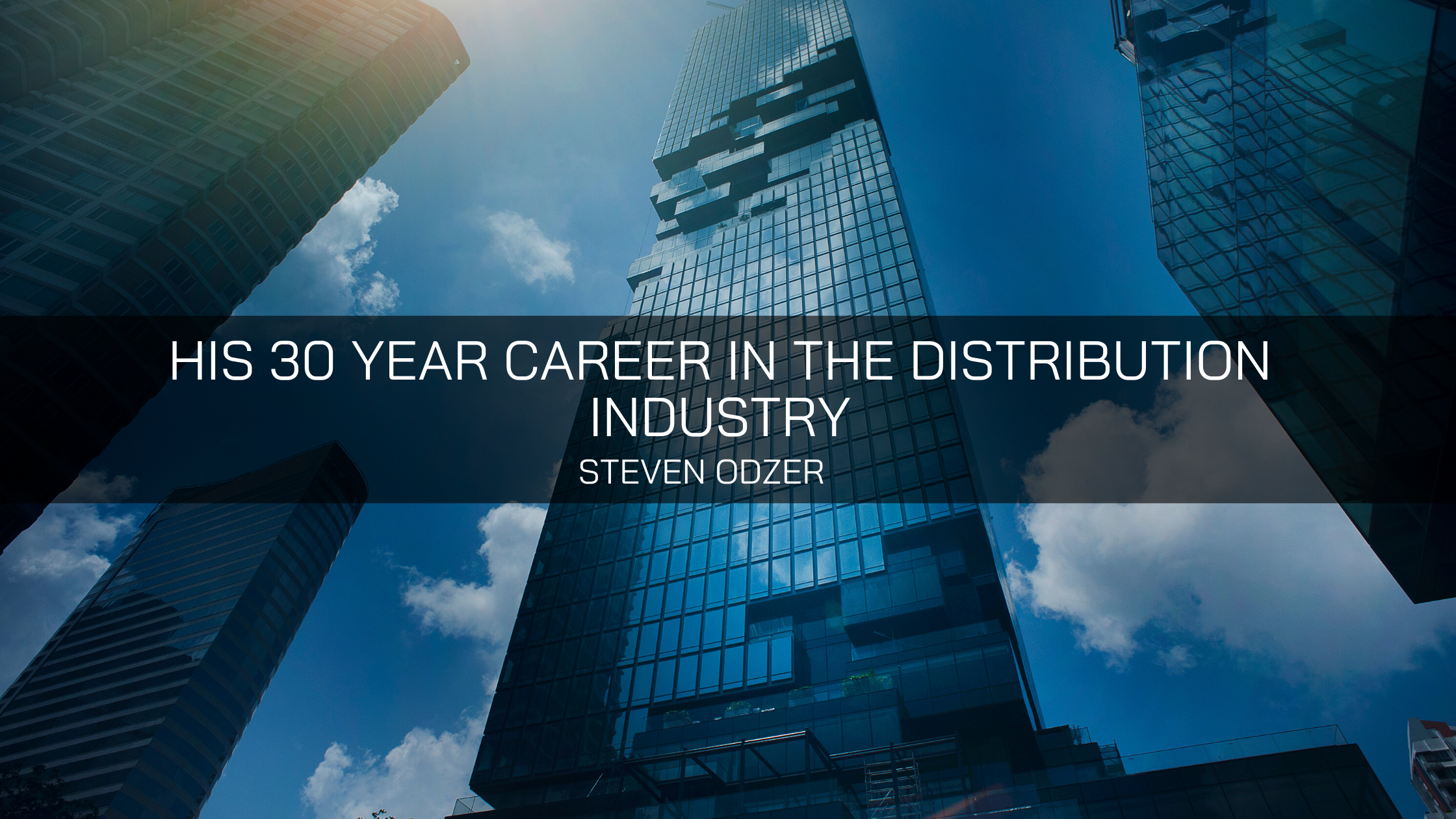 How Steven Odzer Built Multiple Companies in His 30 Year Career in the Distribution Industry